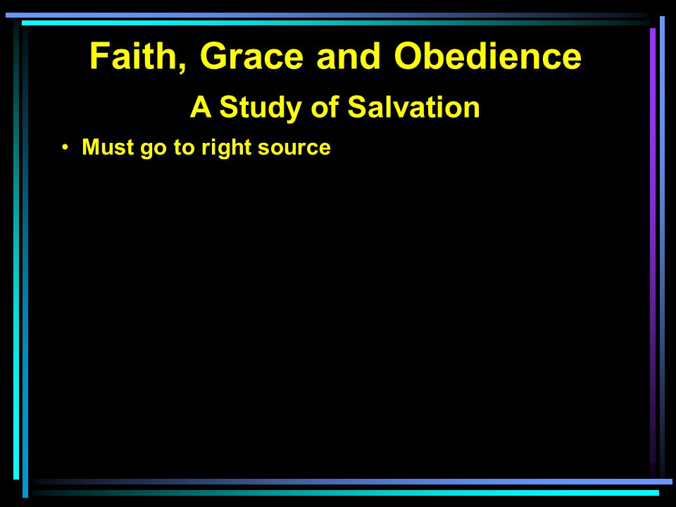 Faith, Grace and Obedience A Study of Salvation Must go to right source We bring nothing except our sinful self