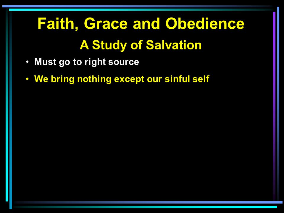 Faith, Grace and Obedience A Study of Salvation Must go to right source We bring nothing except our sinful self Heaven's message comes from His servant