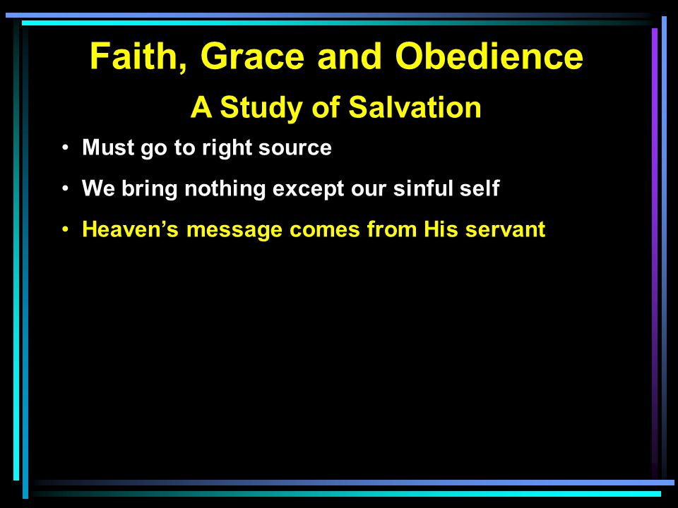 Faith, Grace and Obedience A Study of Salvation Must go to right source We bring nothing except our sinful self Heaven's message comes from His servant Human wisdom is worthless