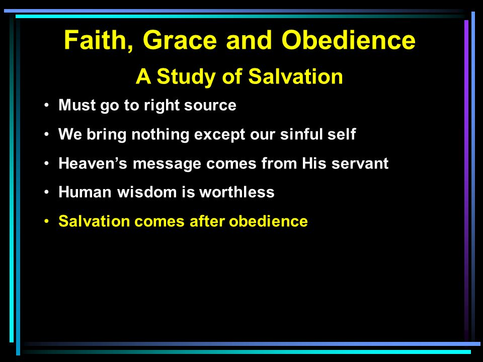Faith, Grace and Obedience A Study of Salvation Must go to right source We bring nothing except our sinful self Heaven's message comes from His servant Human wisdom is worthless Salvation comes after obedience Grace—Salvation is His gift
