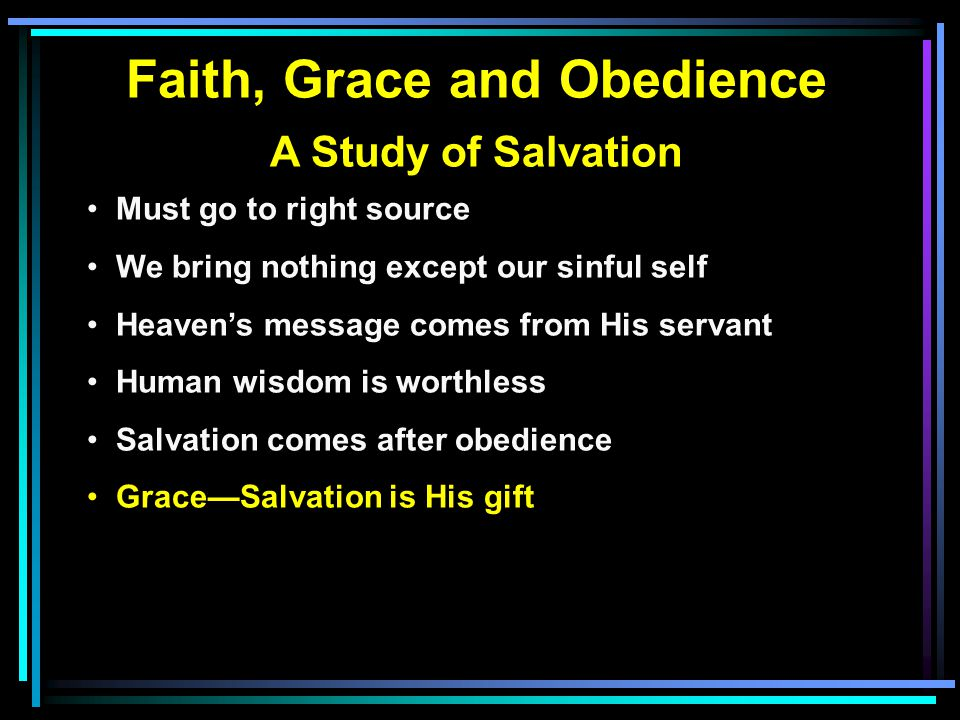 Faith, Grace and Obedience A Study of Salvation Must go to right source We bring nothing except our sinful self Heaven's message comes from His servant Human wisdom is worthless Salvation comes after obedience Grace—Salvation is His gift Faith—Acceptance of His message/will