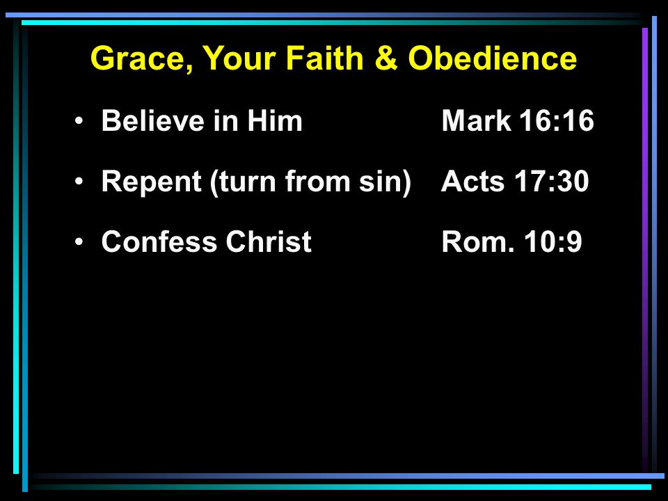 Grace, Your Faith & Obedience Believe in HimMark 16:16 Repent (turn from sin)Acts 17:30 Confess ChristRom.