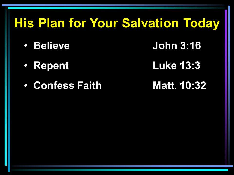 His Plan for Your Salvation Today Believe John 3:16 RepentLuke 13:3 Confess FaithMatt. 10:32