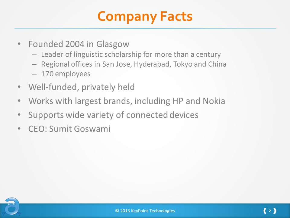 © 2013 KeyPoint Technologies Company Facts Founded 2004 in Glasgow – Leader of linguistic scholarship for more than a century – Regional offices in San Jose, Hyderabad, Tokyo and China – 170 employees Well-funded, privately held Works with largest brands, including HP and Nokia Supports wide variety of connected devices CEO: Sumit Goswami 2