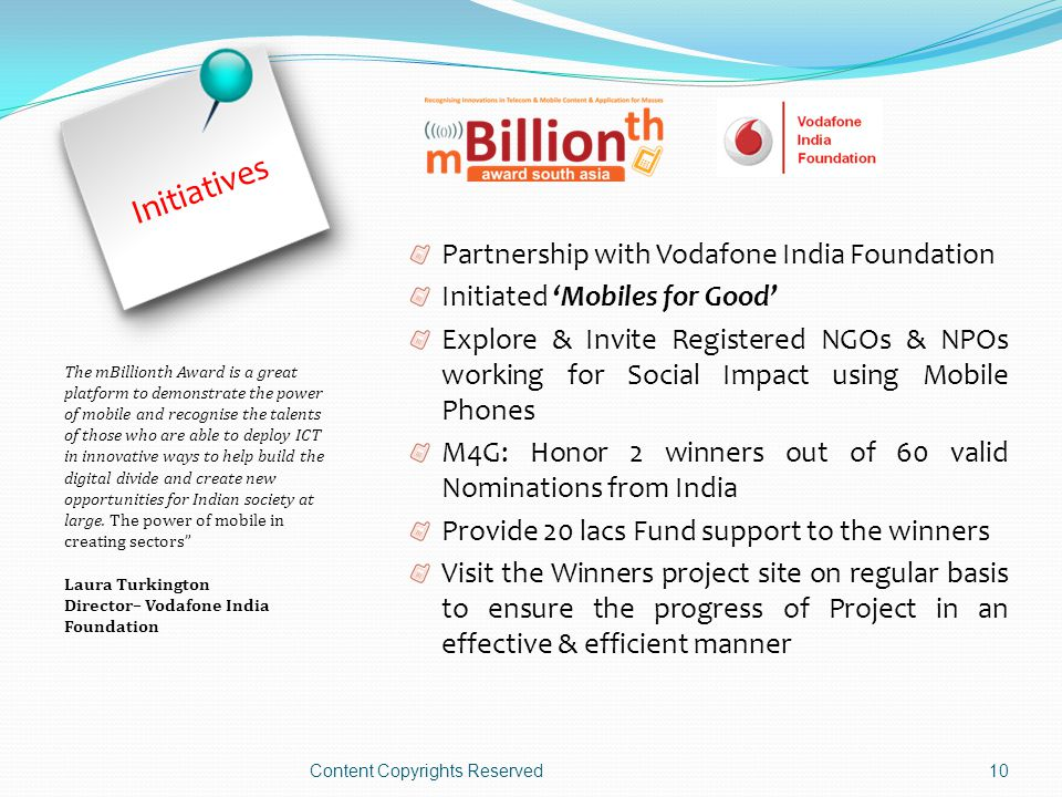 Initiatives Partnership with Vodafone India Foundation Initiated 'Mobiles for Good' Explore & Invite Registered NGOs & NPOs working for Social Impact using Mobile Phones M4G: Honor 2 winners out of 60 valid Nominations from India Provide 20 lacs Fund support to the winners Visit the Winners project site on regular basis to ensure the progress of Project in an effective & efficient manner Content Copyrights Reserved10 The mBillionth Award is a great platform to demonstrate the power of mobile and recognise the talents of those who are able to deploy ICT in innovative ways to help build the digital divide and create new opportunities for Indian society at large.