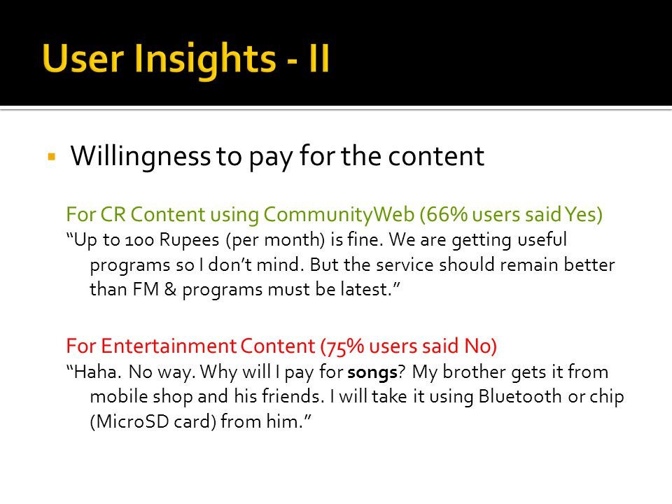  Willingness to pay for the content For CR Content using CommunityWeb (66% users said Yes) Up to 100 Rupees (per month) is fine.