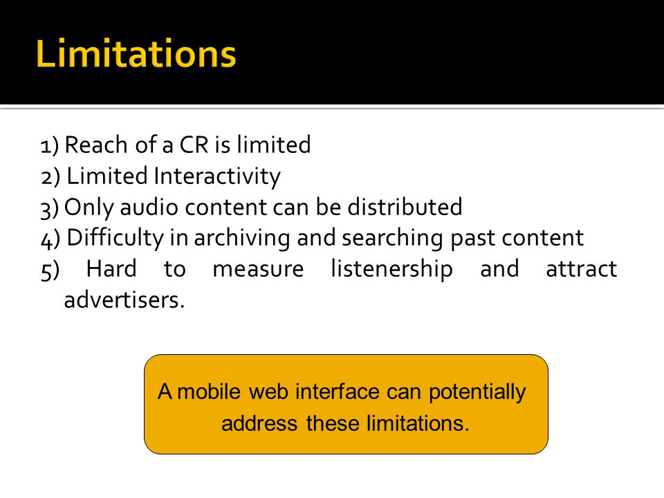 1) Reach of a CR is limited 2) Limited Interactivity 3) Only audio content can be distributed 4) Difficulty in archiving and searching past content 5) Hard to measure listenership and attract advertisers.