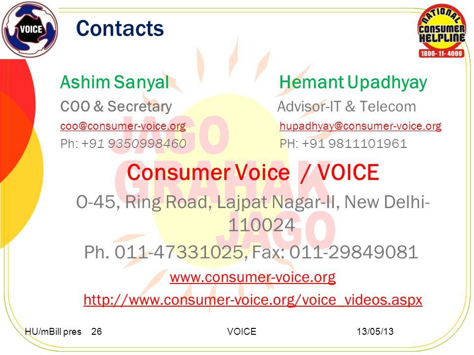 Contacts Ashim Sanyal Hemant Upadhyay COO & Secretary Advisor-IT & Telecom coo@consumer-voice.orgcoo@consumer-voice.org hupadhyay@consumer-voice.orghupadhyay@consumer-voice.org Ph: +91 9350998460 PH: +91 9811101961 Consumer Voice / VOICE O-45, Ring Road, Lajpat Nagar-II, New Delhi- 110024 Ph.