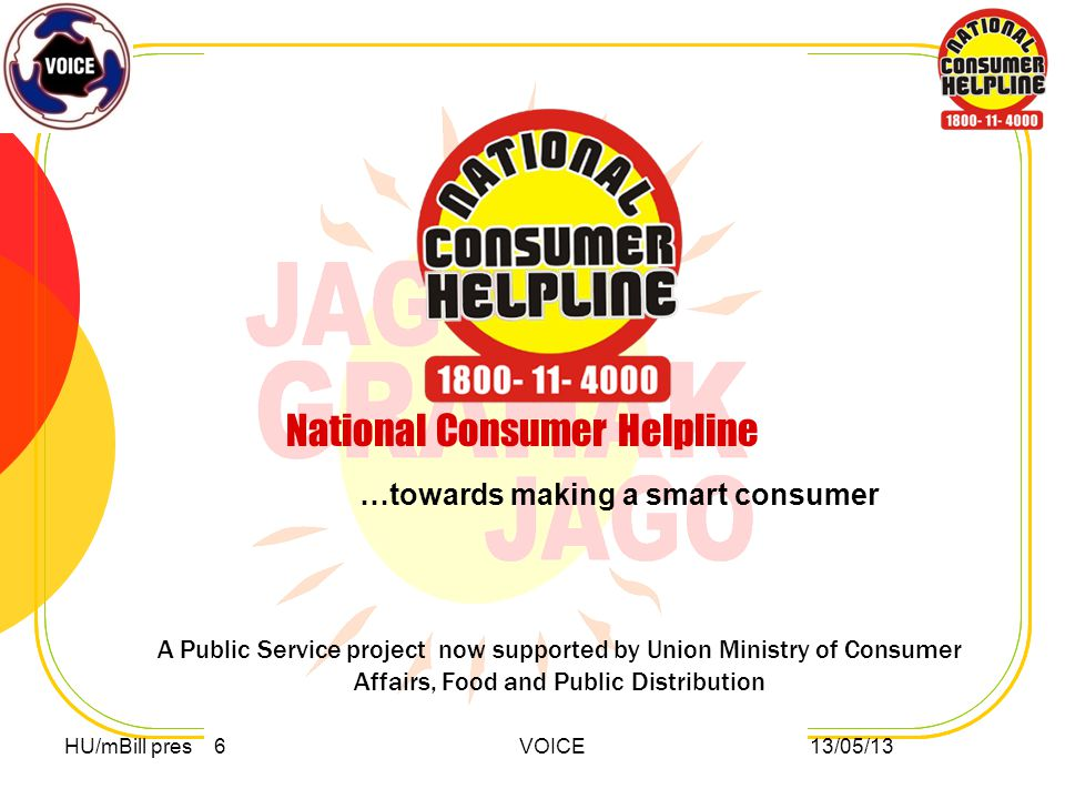 National Consumer Helpline …towards making a smart consumer A Public Service project now supported by Union Ministry of Consumer Affairs, Food and Public Distribution HU/mBill pres 6 VOICE 13/05/13