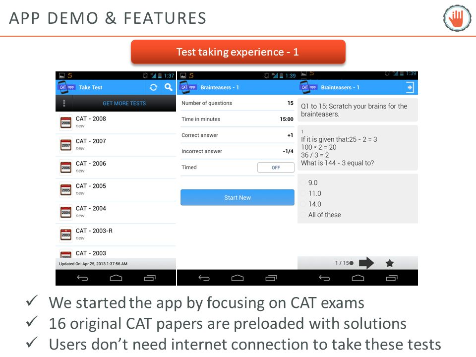 APP DEMO & FEATURES Test taking experience - 1 We started the app by focusing on CAT exams 16 original CAT papers are preloaded with solutions Users don't need internet connection to take these tests