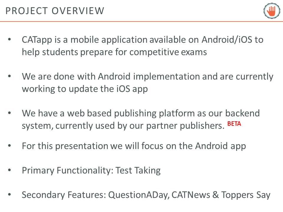 PROJECT OVERVIEW CATapp is a mobile application available on Android/iOS to help students prepare for competitive exams We are done with Android implementation and are currently working to update the iOS app We have a web based publishing platform as our backend system, currently used by our partner publishers.