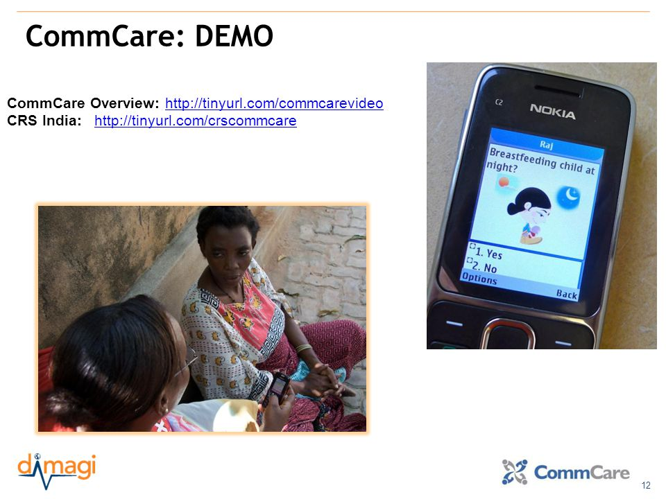 12 CommCare: DEMO CommCare Overview: http://tinyurl.com/commcarevideohttp://tinyurl.com/commcarevideo CRS India: http://tinyurl.com/crscommcarehttp://tinyurl.com/crscommcare