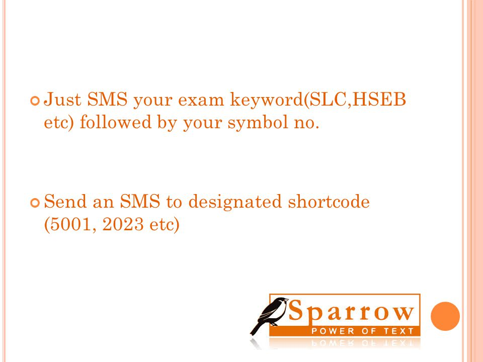 Just SMS your exam keyword(SLC,HSEB etc) followed by your symbol no. Send an SMS to designated shortcode (5001, 2023 etc)