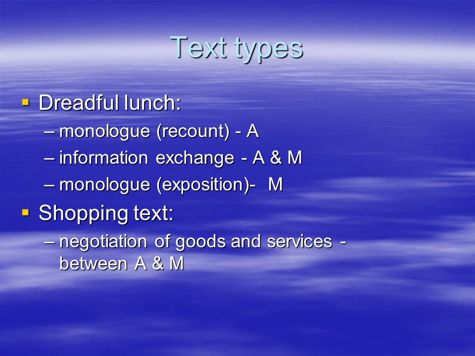 Text types  Dreadful lunch: –monologue (recount) - A –information exchange - A & M –monologue (exposition)- M  Shopping text: –negotiation of goods and services - between A & M