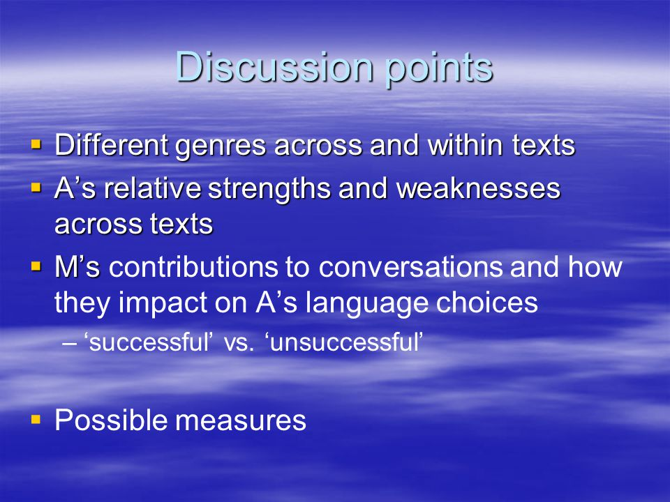 Discussion points  Different genres across and within texts  A's relative strengths and weaknesses across texts  M's  M's contributions to conversations and how they impact on A's language choices – –'successful' vs.