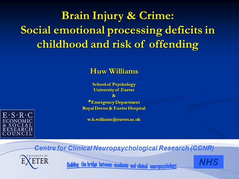 Huw Williams School of Psychology University of Exeter & * Emergency Department Royal Devon & Exeter Hospital w.h.williams@exeter.ac.uk NHS Centre for Clinical Neuropsychological Research (CCNR) Brain Injury & Crime: Social emotional processing deficits in childhood and risk of offending
