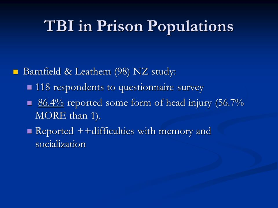 TBI in Prison Populations Barnfield & Leathem (98) NZ study: Barnfield & Leathem (98) NZ study: 118 respondents to questionnaire survey 118 respondents to questionnaire survey 86.4% reported some form of head injury (56.7% MORE than 1).