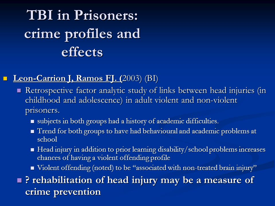 TBI in Prisoners: crime profiles and effects Leon-Carrion J, Ramos FJ. (2003) (BI) Leon-Carrion J, Ramos FJ. (2003) (BI) Retrospective factor analytic