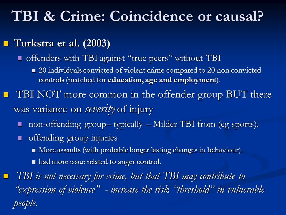 "TBI & Crime: Coincidence or causal? Turkstra et al. (2003) Turkstra et al. (2003) offenders with TBI against ""true peers"" without TBI offenders with T"