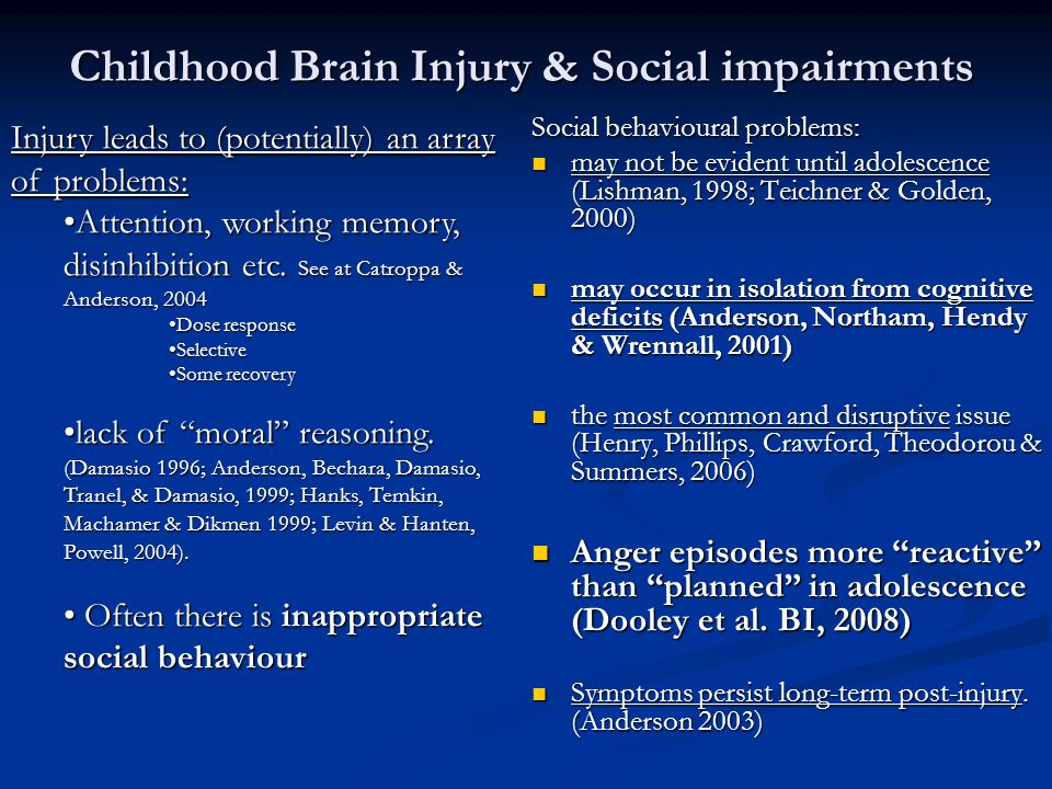 Childhood Brain Injury & Social impairments Social behavioural problems: may not be evident until adolescence (Lishman, 1998; Teichner & Golden, 2000) may not be evident until adolescence (Lishman, 1998; Teichner & Golden, 2000) may occur in isolation from cognitive deficits (Anderson, Northam, Hendy & Wrennall, 2001) may occur in isolation from cognitive deficits (Anderson, Northam, Hendy & Wrennall, 2001) the most common and disruptive issue (Henry, Phillips, Crawford, Theodorou & Summers, 2006) the most common and disruptive issue (Henry, Phillips, Crawford, Theodorou & Summers, 2006) Anger episodes more reactive than planned in adolescence (Dooley et al.