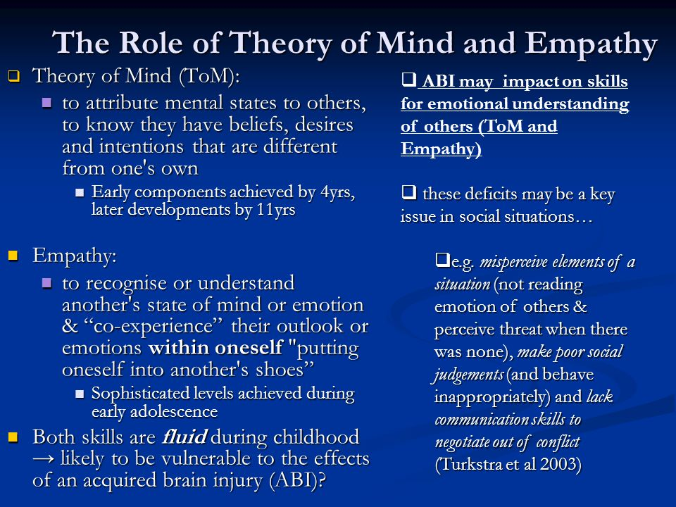 The Role of Theory of Mind and Empathy  Theory of Mind (ToM): to attribute mental states to others, to know they have beliefs, desires and intentions that are different from one s own to attribute mental states to others, to know they have beliefs, desires and intentions that are different from one s own Early components achieved by 4yrs, later developments by 11yrs Early components achieved by 4yrs, later developments by 11yrs Empathy: Empathy: to recognise or understand another s state of mind or emotion & co-experience their outlook or emotions within oneself putting oneself into another s shoes to recognise or understand another s state of mind or emotion & co-experience their outlook or emotions within oneself putting oneself into another s shoes Sophisticated levels achieved during early adolescence Sophisticated levels achieved during early adolescence Both skills are fluid during childhood → likely to be vulnerable to the effects of an acquired brain injury (ABI).
