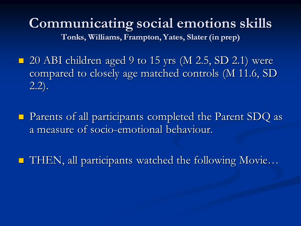 Communicating social emotions skills Tonks, Williams, Frampton, Yates, Slater (in prep) 20 ABI children aged 9 to 15 yrs (M 2.5, SD 2.1) were compared to closely age matched controls (M 11.6, SD 2.2).