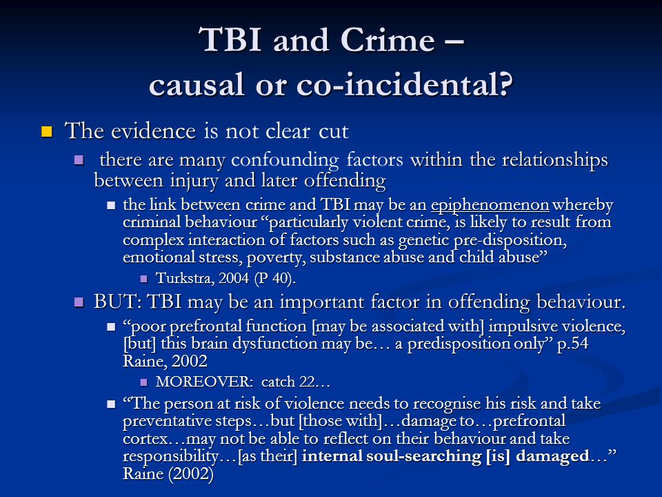 TBI and Crime – causal or co-incidental? The evidence The evidence is not clear cut there are many within the relationships between injury and later o