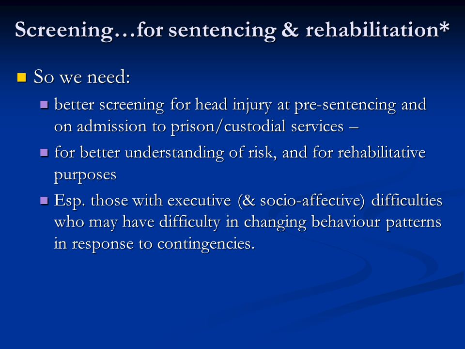 So we need: So we need: better screening for head injury at pre-sentencing and on admission to prison/custodial services – better screening for head i