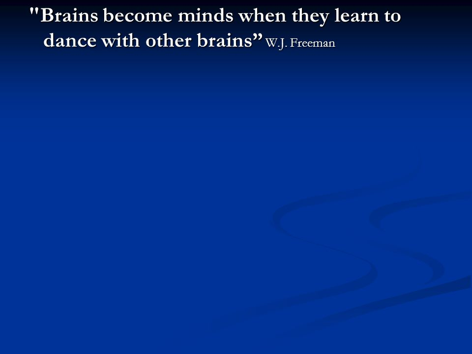 Brains become minds when they learn to dance with other brains W.J. Freeman