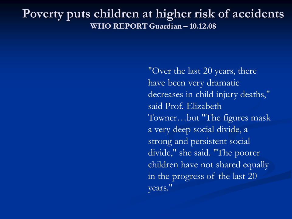 Poverty puts children at higher risk of accidents WHO REPORT Guardian – 10.12.08 Over the last 20 years, there have been very dramatic decreases in child injury deaths, said Prof.