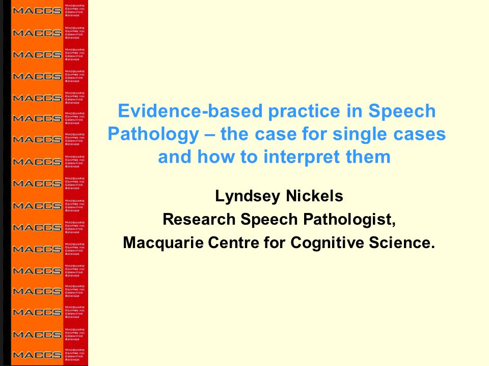Evidence-based practice in Speech Pathology – the case for single cases and how to interpret them Lyndsey Nickels Research Speech Pathologist, Macquar