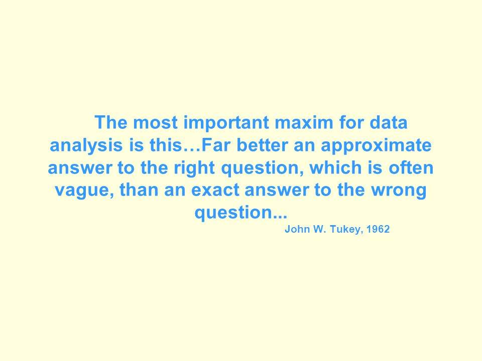 The most important maxim for data analysis is this…Far better an approximate answer to the right question, which is often vague, than an exact answer