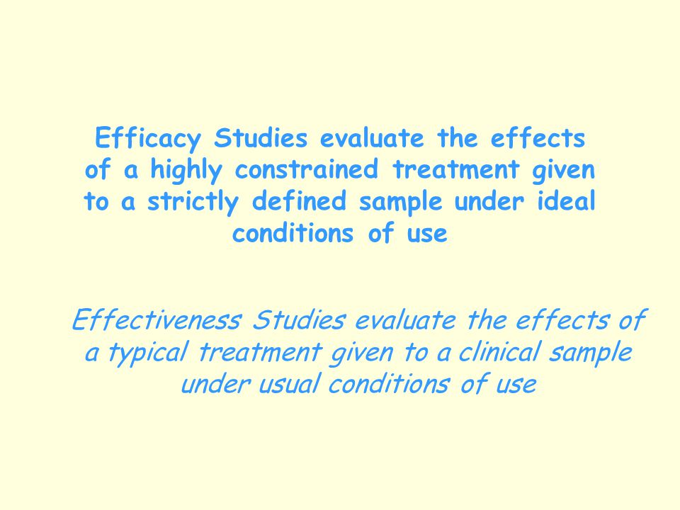 Efficacy Studies evaluate the effects of a highly constrained treatment given to a strictly defined sample under ideal conditions of use Effectiveness