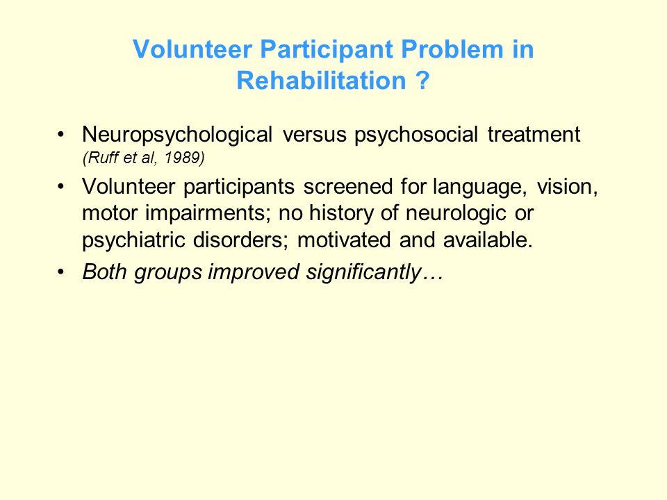 Volunteer Participant Problem in Rehabilitation ? Neuropsychological versus psychosocial treatment (Ruff et al, 1989) Volunteer participants screened