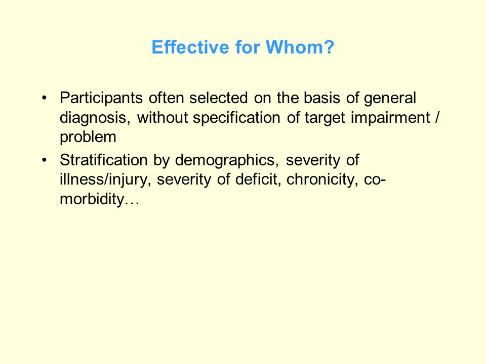 Effective for Whom? Participants often selected on the basis of general diagnosis, without specification of target impairment / problem Stratification