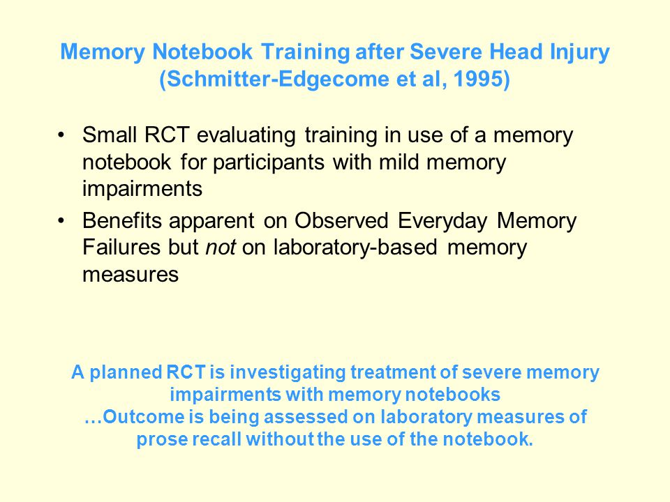 Memory Notebook Training after Severe Head Injury (Schmitter-Edgecome et al, 1995) Small RCT evaluating training in use of a memory notebook for parti