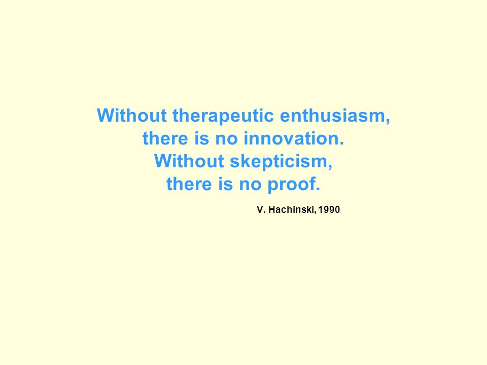 Without therapeutic enthusiasm, there is no innovation. Without skepticism, there is no proof. V. Hachinski, 1990