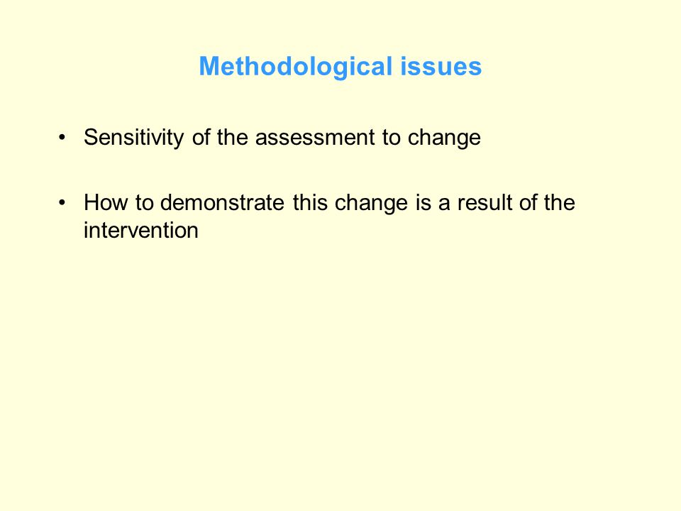 Methodological issues Sensitivity of the assessment to change How to demonstrate this change is a result of the intervention