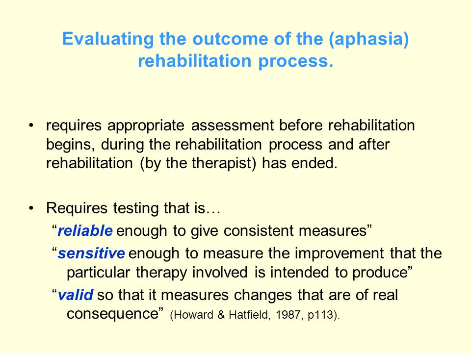 Evaluating the outcome of the (aphasia) rehabilitation process. requires appropriate assessment before rehabilitation begins, during the rehabilitatio