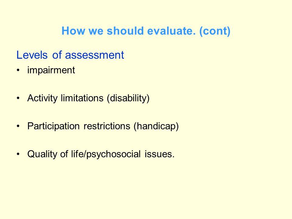 How we should evaluate. (cont) Levels of assessment impairment Activity limitations (disability) Participation restrictions (handicap) Quality of life