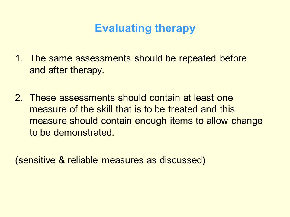 Evaluating therapy 1.The same assessments should be repeated before and after therapy. 2.These assessments should contain at least one measure of the