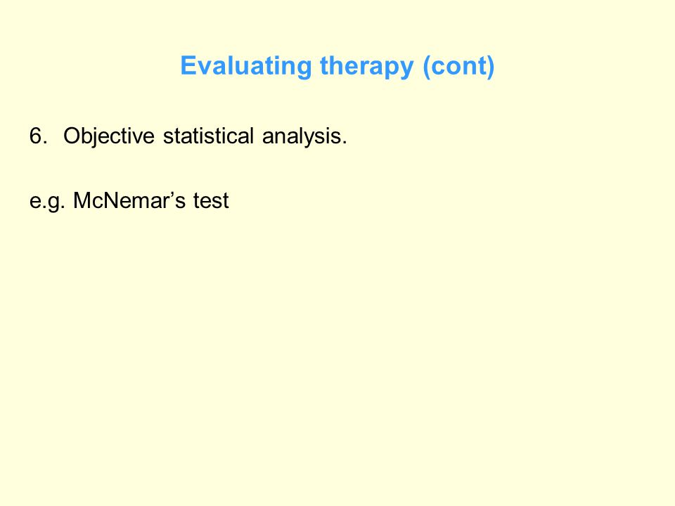 Evaluating therapy (cont) 6.Objective statistical analysis. e.g. McNemar's test