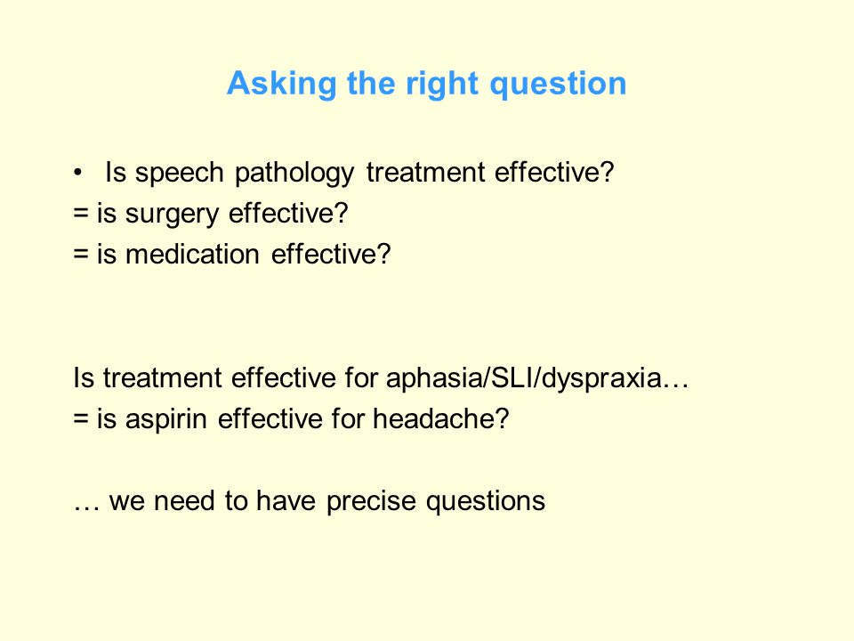 Asking the right question Is speech pathology treatment effective? = is surgery effective? = is medication effective? Is treatment effective for aphas