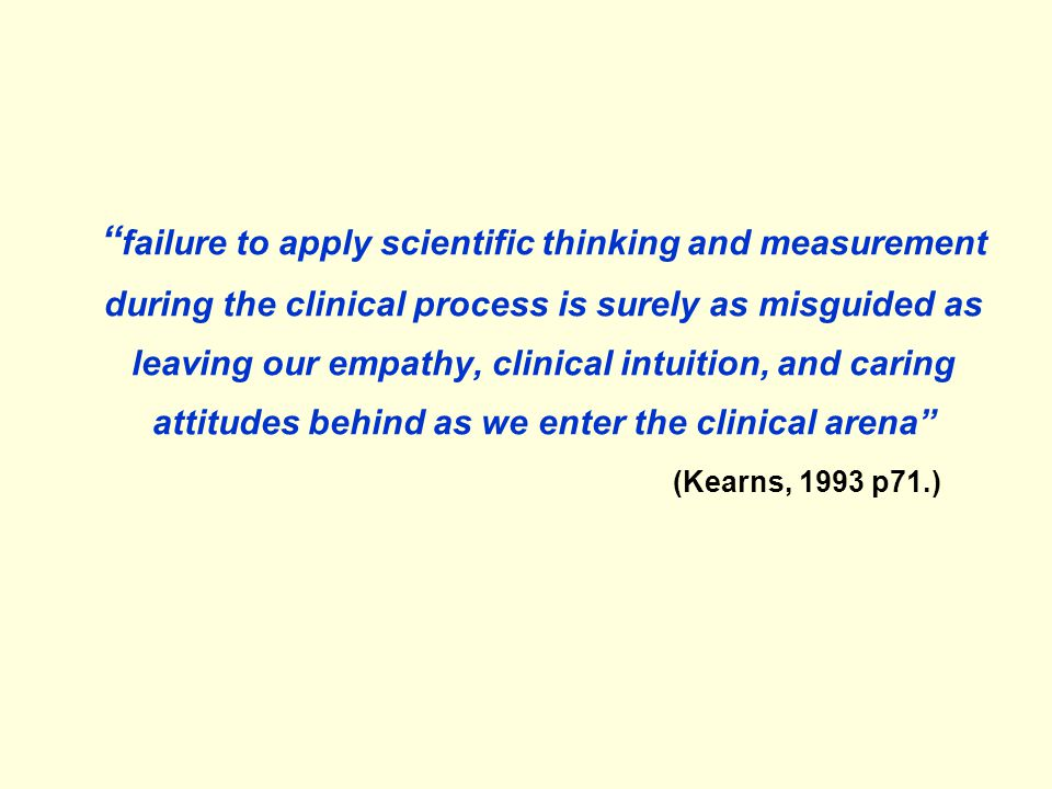 """"""" failure to apply scientific thinking and measurement during the clinical process is surely as misguided as leaving our empathy, clinical intuition,"""