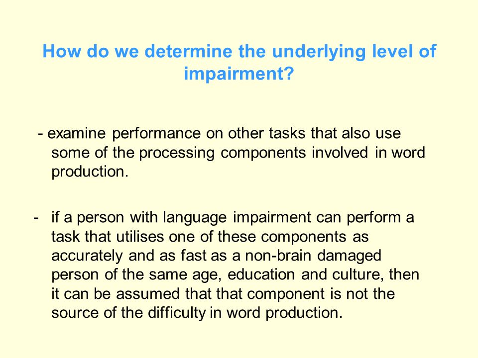 How do we determine the underlying level of impairment? - examine performance on other tasks that also use some of the processing components involved