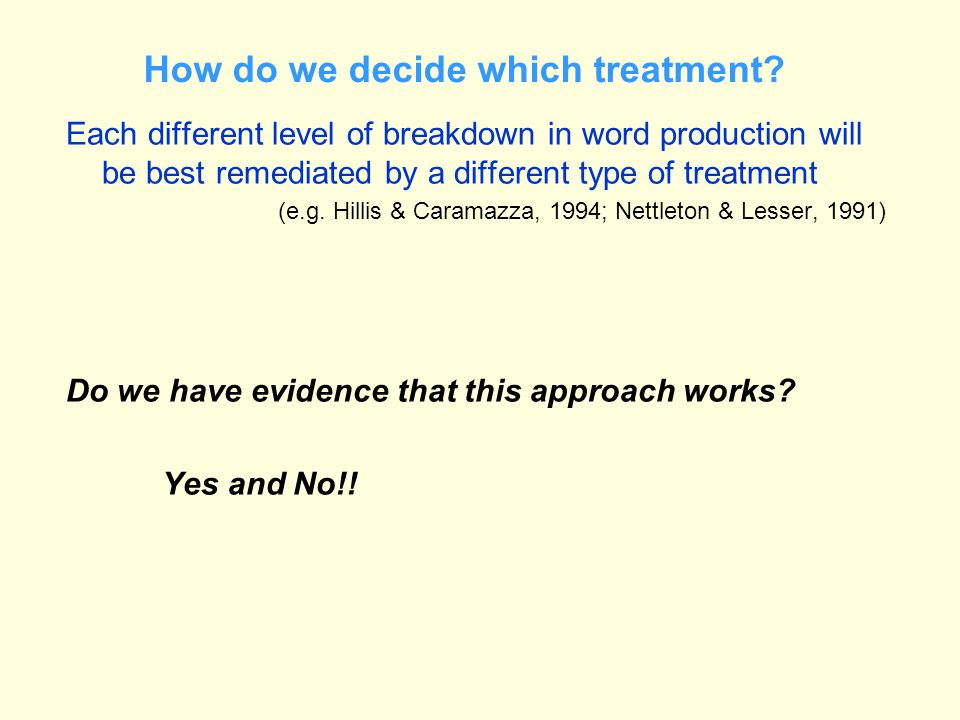 How do we decide which treatment? Each different level of breakdown in word production will be best remediated by a different type of treatment (e.g.