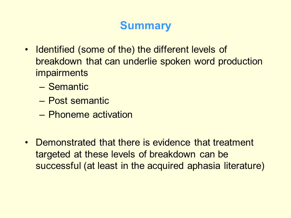 Summary Identified (some of the) the different levels of breakdown that can underlie spoken word production impairments –Semantic –Post semantic –Phon