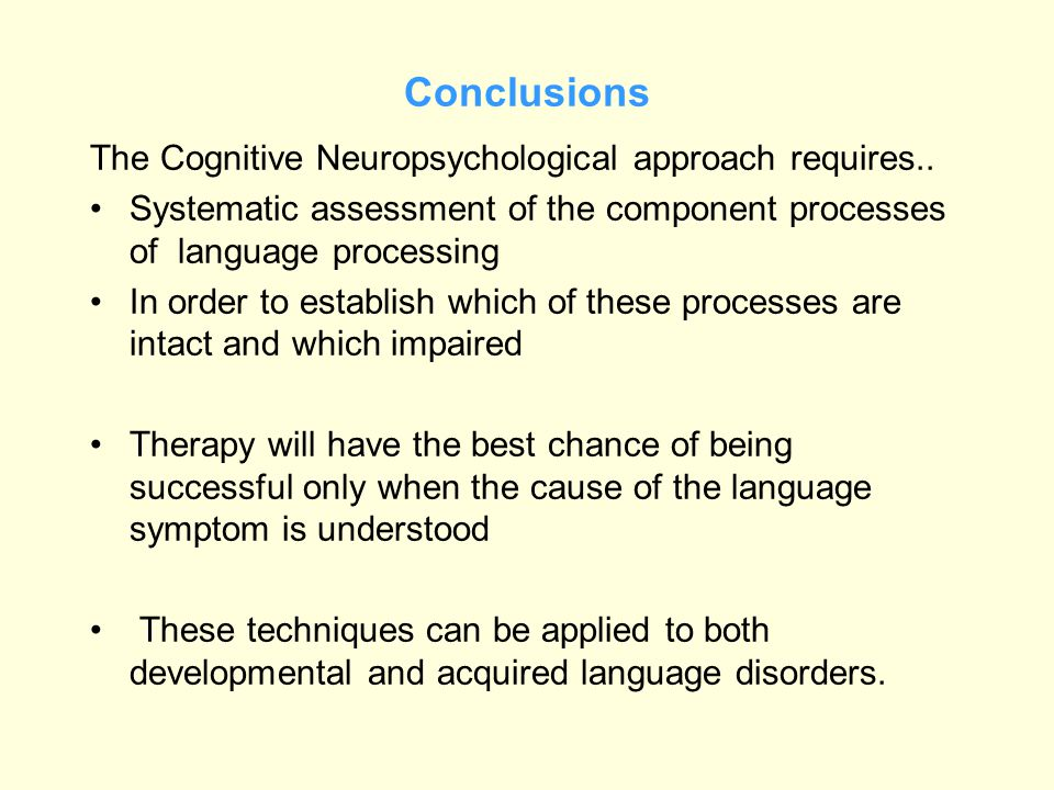 Conclusions The Cognitive Neuropsychological approach requires.. Systematic assessment of the component processes of language processing In order to e