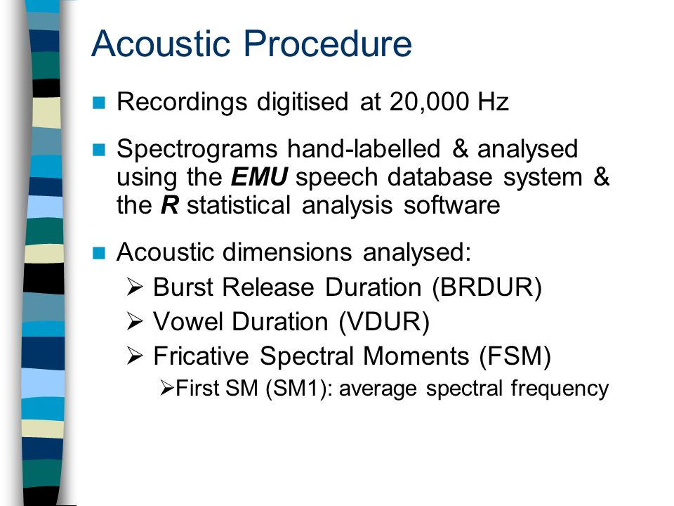 Recordings digitised at 20,000 Hz Spectrograms hand-labelled & analysed using the EMU speech database system & the R statistical analysis software Acoustic dimensions analysed:  Burst Release Duration (BRDUR)  Vowel Duration (VDUR)  Fricative Spectral Moments (FSM)  First SM (SM1): average spectral frequency Acoustic Procedure