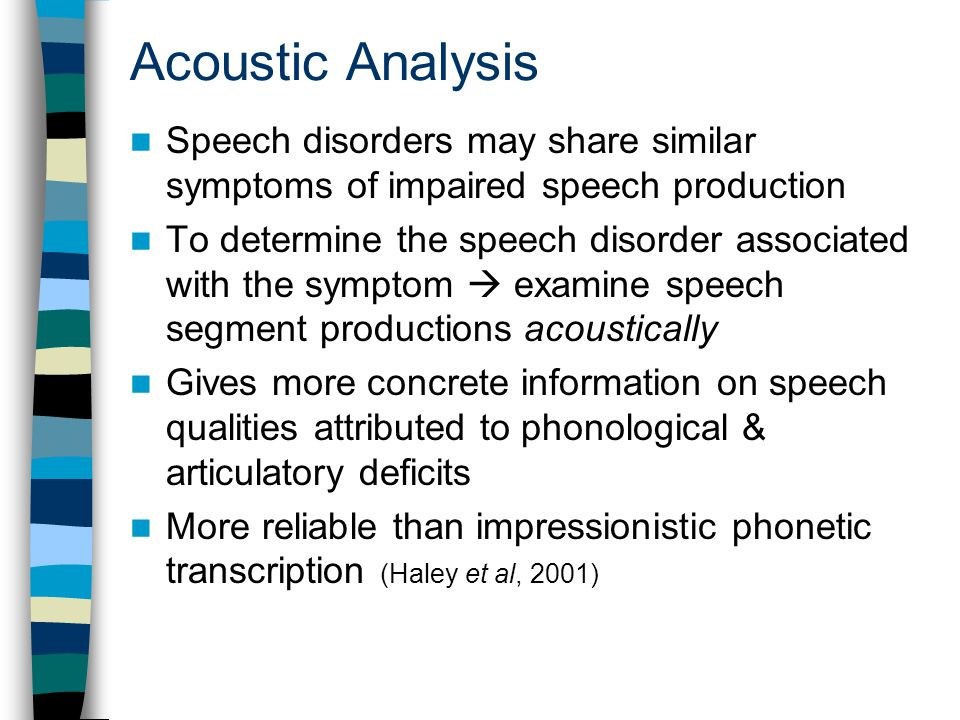 Acoustic Analysis Speech disorders may share similar symptoms of impaired speech production To determine the speech disorder associated with the symptom  examine speech segment productions acoustically Gives more concrete information on speech qualities attributed to phonological & articulatory deficits More reliable than impressionistic phonetic transcription (Haley et al, 2001)
